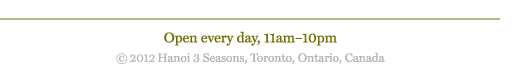 Open every day, 11am to 10pm. Copyright 2012 Hanoi Three Seasons, Toronto, Ontario, Canada